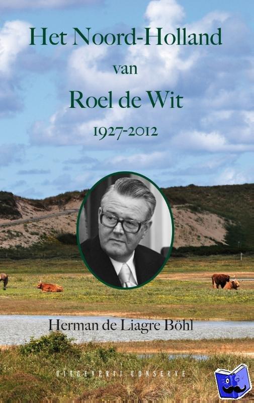 Liagre Böhl, Herman de - Het Noord-Holland van Roel de Wit 1927 - 2012