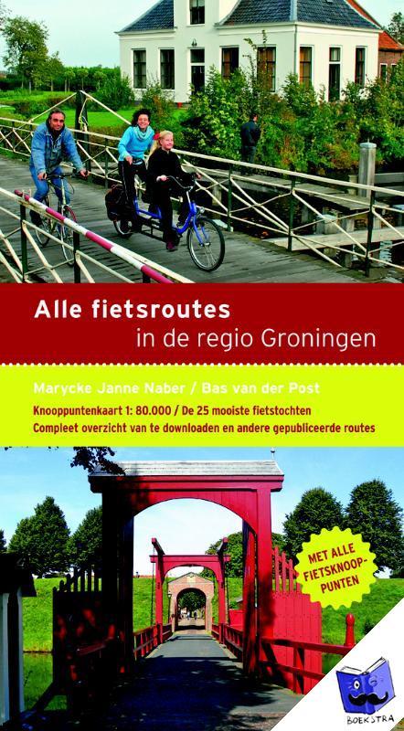 Naber, Marycke Janne, Post, Bas van der - Alle fietsroutes in de regio Groningen