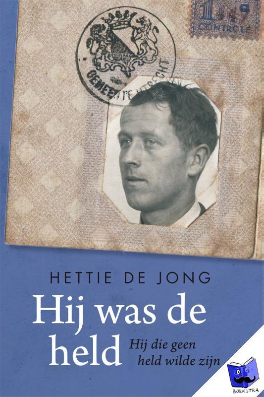 Jong, Hettie de - Hij was de held. Hij die geen held wilde zijn