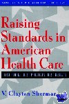 Sherman, V. Clayton - Raising Standards in American Health Care - Best People, Best Practices, Best Results