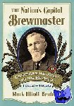 Benbow, Mark Elliott - The Nation's Capital Brewmaster - Christian Heurich and His Brewery, 1842-1956