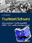 Koller, Guido - Fluchtort Schweiz - Schweizerische Flüchtlingspolitik (1933-1945) und ihre Nachgeschichte