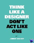 Van Erp, Jeroen - Think like a designer, don't act like one NL