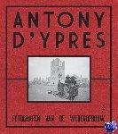 Chielens, Piet, Dendooven, Dominiek, Dewilde, Jan - Anthony d'Ypres. Fotografen van de wederopbouw