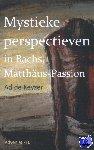 Keyzer, Ad de - Mystieke perspectieven in Bach's Matthäus Passion